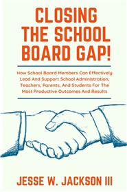 Closing  The School Board Gap! How School Board Members Can Effectively Lead And Support School Administration, Teachers, Parents, And Students For The Most Productive Outcomes And Results cover image