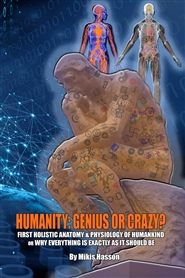 HUMANITY: GENIUS OR CRAZY? FIRST HOLISTIC ANATOMY & PHYSIOLOGY OF HUMANKIND OR WHY EVERYTHING IS EXACTLY AS IT SHOULD BE cover image