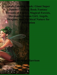 Adult Coloring Book: Giant Super Jumbo Coloring Book Fantasy Dreams of Fairies, Magical Forests, Mermaids, Demon Girl, Angels, Dragons, and Mythical Nature for Relaxation cover image