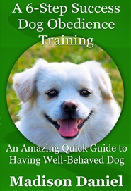 A 6-Step Success Dog Obedience Training: An Amazing Quick Guide to Having Well-Behaved Dog cover image