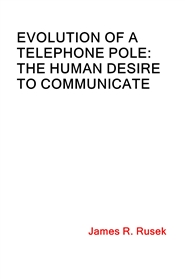 EVOLUTION OF A TELEPHONE POLE: THE HUMAN DESIRE TO  COMMUNICATE cover image