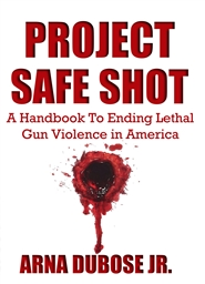 PROJECT SAFE SHOT: A Handbook to Ending Lethal Gun Violence In America cover image