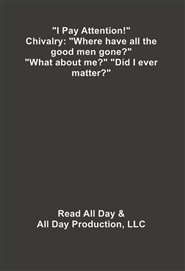 """I Pay Attention!"" Chivalry: ""Where have all the good men gone?"" ""What about me?"" cover image"