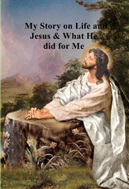 My Story on Life and Jesus & What He did for Me cover image
