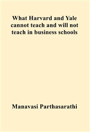 What Harvard and Yale cannot teach and will not teach in business schools cover image