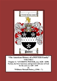 """The American History of a POTTER Family"" VOLUME I Chapter 1: *ANTHONY POTTER (ca. 1628 - 1690) Puritan, the First American, and Ipswich Cultivator of Fruit for the years ca. 1285 - 1690. cover image"