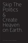 Skip the Politics & Create Heaven on Earth cover image