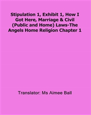 Stipulation 1, Exhibit 1, How I Got Here, Marriage & Civil (Public and Home) Laws-The Angels Home Religion Chapter 1 cover image