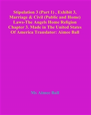Stipulation 3 (Part 1) , Exhibit 3, Marriage & Civil (Public and Home) Laws-The Angels Home Religion Chapter 3. Made in The United States Of America Translator: Aimee Ball cover image