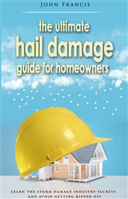 The Ultimate Hail Damage Guide For Homeowners: Learn The Storm Damage Industry Secrets and Avoid Getting Ripped Off cover image