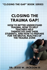 Closing the Trauma Gap!  How To Better Understand Trauma, How To Help Teachers Help Themselves And Their Students, And How To Prepare For The Brutal Realities Of The Trauma Zone cover image