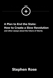 A Plan to End the State: How to Create a Slow Revolution and other essays about the future of liberty cover image