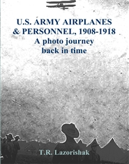 U.S. ARMY AIRPLANES & PERSONNEL, 1908-1918 A photo journey back in time cover image