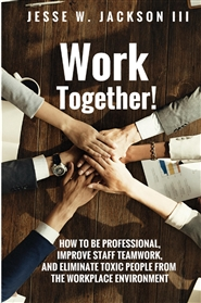 Work Together! How to Improve Teamwork & Eliminate Toxic People from the Workplace Environment cover image