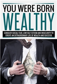 You Were Born Wealthy - Conquer Social Fear, Low Self esteem And Insecurity To Create An Extraordinary Life Of Wealth And Success cover image