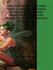 Adult Coloring Book: Giant Super Jumbo Coloring Book of Fantasy Dreams of Fairies, Mermaids, Magical Forests, Demon Girl, Dragons, Mythical Nature and more for Stress Relief cover image
