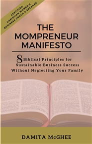 The Mompreneur Manifesto:  8 Biblical Principles For Sustainable Business Success Without Neglecting Your Family cover image