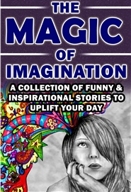 The Magic Of Imagination - A Collection of Funny & Inspirational Stories To Uplift Your Day cover image