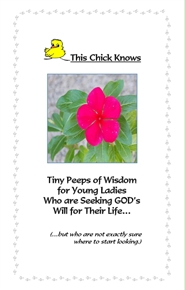 This Chick Knows ~ Tiny Peeps of Wisdom for Young Ladies Who are Seeking GOD