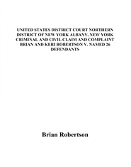 UNITED STATES DISTRICT COURT NORTHERN DISTRICT OF NEW YORK ALBANY, NEW YORK CRIMINAL AND CIVIL CLAIM AND COMPLAINT BRIAN AND KERI ROBERTSON V. NAMED 26 DEFENDANTS cover image