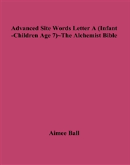 Advanced Site Words Letter A (Infant-Children Age 7)~The Alchemist Bible cover image