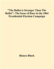 """The Ballot is Stronger Than The Bullet"": The Issue of Race in the 1864 Presidential Election Campaign cover image"