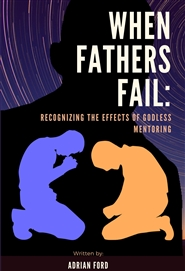 WHEN FATHERS FAIL: RECOGNIZING THE EFFECTS OF GODLESS MENTORING cover image