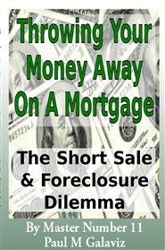 Throwing Your Money Away On A Mortgage-The Short Sale And Foreclosure Dilemma cover image