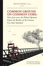 Common Ground on Common Core: Voices from across the Political Spectrum Expose the Realities of the Common Core State Standards cover image
