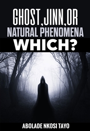 GHOSTS, JINN OR NATURAL PHENOMENA, WHICH? cover image