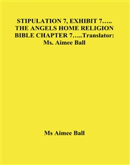 STIPULATION 7, EXHIBIT 7….. THE ANGELS HOME RELIGION BIBLE CHAPTER 7…..Translator: Ms. Aimee Ball cover image
