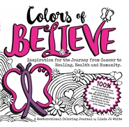COLORS OF BELIEVE: Inspiration for the Journey from Cancer to Healing, Health and Humanity. cover image