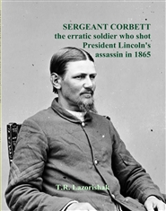 SERGEANT CORBETT the erratic soldier who shot President Lincoln