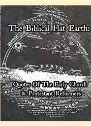 The Biblical Flat Earth: Quotes from Early Church & Protestant Reformers cover image