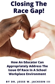 Closing The  Race Gap!  How An Educator Can Appropriately Address The Issue Of Race In A School Workplace Environment cover image